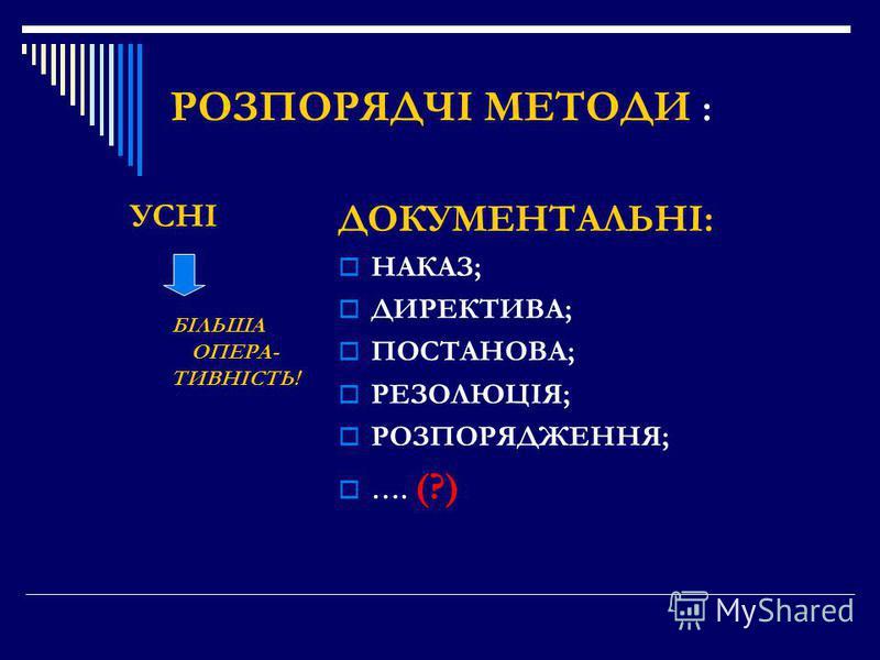 РОЗПОРЯДЧІ МЕТОДИ : УСНІ БІЛЬША ОПЕРА- ТИВНІСТЬ! ДОКУМЕНТАЛЬНІ: НАКАЗ; ДИРЕКТИВА; ПОСТАНОВА; РЕЗОЛЮЦІЯ; РОЗПОРЯДЖЕННЯ; …. (?)