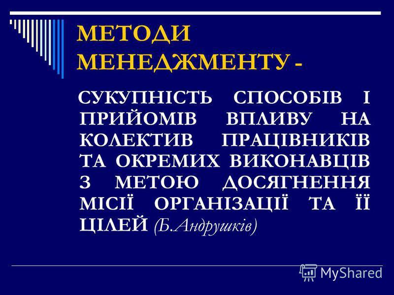 МЕТОДИ МЕНЕДЖМЕНТУ - СУКУПНІСТЬ СПОСОБІВ І ПРИЙОМІВ ВПЛИВУ НА КОЛЕКТИВ ПРАЦІВНИКІВ ТА ОКРЕМИХ ВИКОНАВЦІВ З МЕТОЮ ДОСЯГНЕННЯ МІСІЇ ОРГАНІЗАЦІЇ ТА ЇЇ ЦІЛЕЙ (Б.Андрушків)