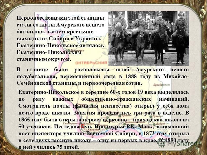 Первопоселенцами этой станицы стали солдаты Амурского пешего батальона, а затем крестьяне - выходцы из Сибири и Украины. Екатерино-Никольское являлось Екатерино- Никольским станичным округом. В станице были расположены штаб Амурского пешего полу бата