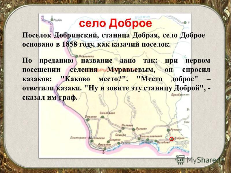 село Доброе Поселок Добринский, станица Добрая, село Доброе основано в 1858 году, как казачий поселок. По преданию название дано так: при первом посещении селения Муравьевым, он спросил казаков: