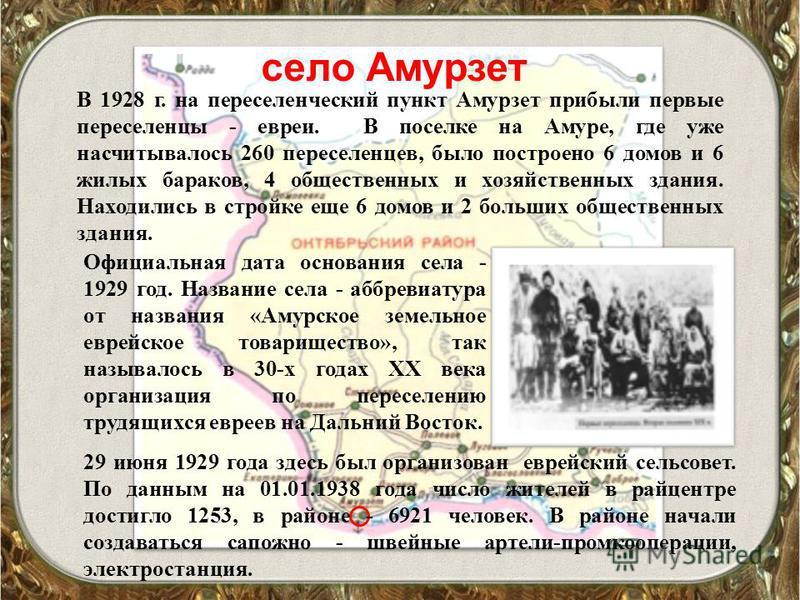 село Амурзет В 1928 г. на переселенческий пункт Амурзет прибыли первые переселенцы - евреи. В поселке на Амуре, где уже насчитывалось 260 переселенцев, было построено 6 домов и 6 жилых бараков, 4 общественных и хозяйственных здания. Находились в стро