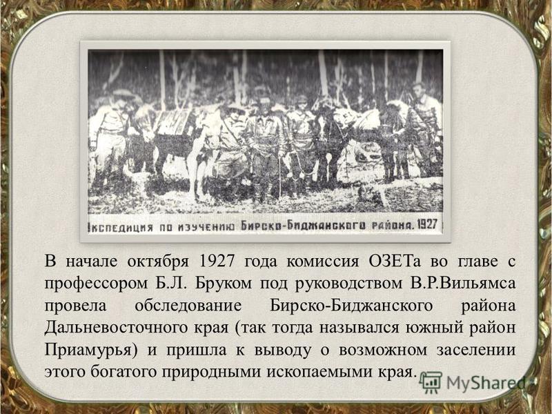 В начале октября 1927 года комиссия ОЗЕТа во главе с профессором Б.Л. Бруком под руководством В.Р.Вильямса провела обследование Бирско-Биджанского района Дальневосточного края (так тогда назывался южный район Приамурья) и пришла к выводу о возможном