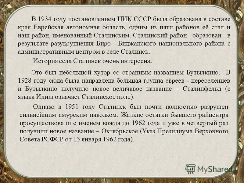 В 1934 году постановлением ЦИК СССР была образована в составе края Еврейская автономная область, одним из пяти районов её стал и наш район, именованный Сталинским. Сталинский район образован в результате разукрупнения Биро - Биджанского национального