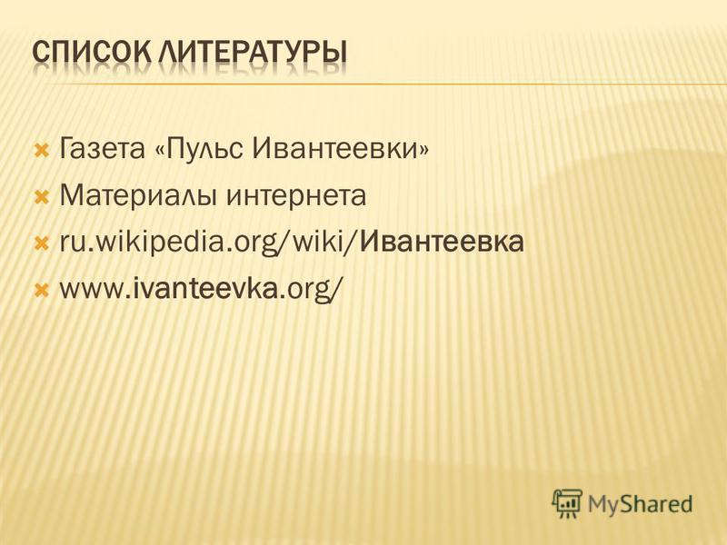 Газета «Пульс Ивантеевки» Материалы интернета ru.wikipedia.org/wiki/Ивантеевка www.ivanteevka.org/