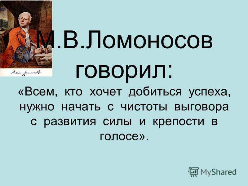 М.В.Ломоносов говорил: «Всем, кто хочет добиться успеха, нужно начать с чистоты выговора с развития силы и крепости в голосе».