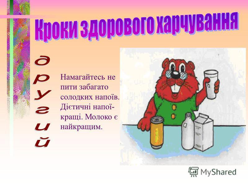 Намагайтесь не пити забагато солодких напоїв. Дієтичні напої- кращі. Молоко є найкращим.