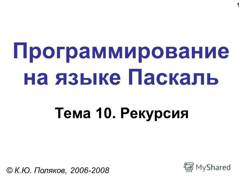 1 Программирование на языке Паскаль Тема 10. Рекурсия © К.Ю. Поляков, 2006-2008