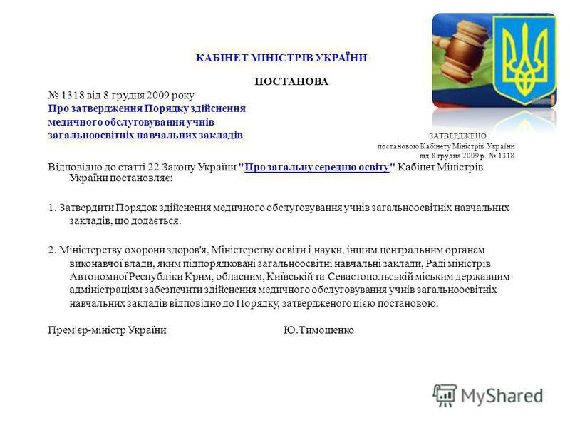 КАБІНЕТ МІНІСТРІВ УКРАЇНИ ПОСТАНОВА 1318 від 8 грудня 2009 року Про затвердження Порядку здійснення медичного обслуговування учнів загальноосвітніх навчальних закладів ЗАТВЕРДЖЕНО постановою Кабінету Міністрів України від 8 грудня 2009 р. 1318 Відпов