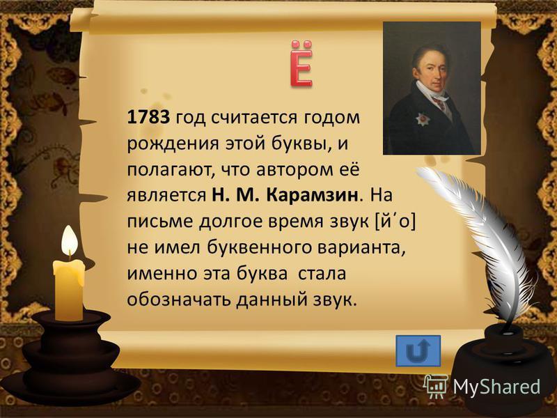 1783 год считается годом рождения этой буквы, и полагают, что автором её является Н. М. Карамзин. На письме долгое время звук [й΄о] не имел буквейнного варианта, именно эта буква стала обозначать данный звук.
