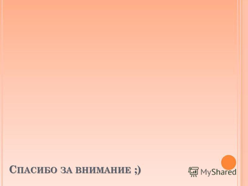 С ПАСИБО ЗА ВНИМАНИЕ ;)