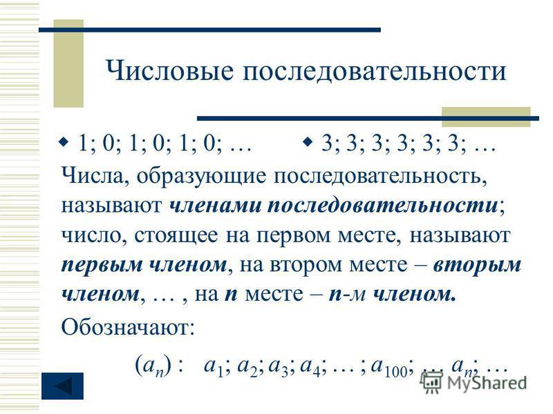 Числовые последовательности 1; 0; 1; 0; 1; 0; … 3; 3; 3; 3; 3; 3; … Числа, образующие последовательность, называют членами последовательности; число, стоящее на первом месте, называют первым членом, на втором месте – вторым членом, …, на п месте – п-