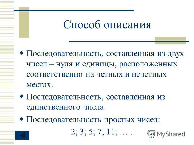 Способ описания Последовательность, составленная из двух чисел – нуля и единицы, расположенных соответственно на четных и нечетных местах. Последовательность, составленная из единственного числа. Последовательность простых чисел: 2; 3; 5; 7; 11; ….
