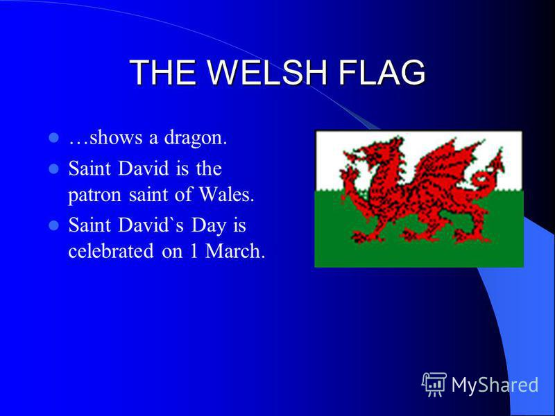 THE WELSH FLAG …shows a dragon. Saint David is the patron saint of Wales. Saint David`s Day is celebrated on 1 March.
