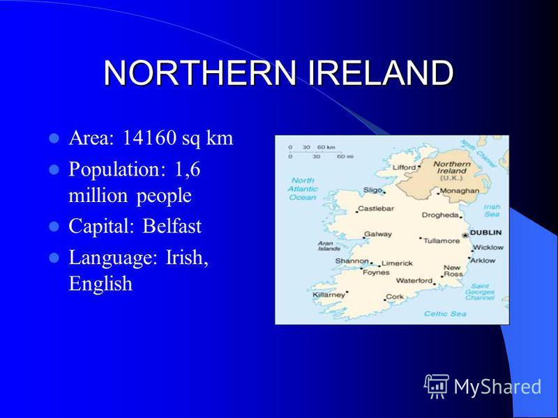 NORTHERN IRELAND Area: 14160 sq km Population: 1,6 million people Capital: Belfast Language: Irish, English