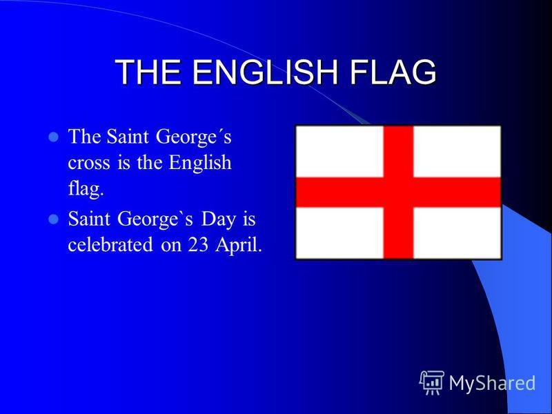 THE ENGLISH FLAG The Saint George´s cross is the English flag. Saint George`s Day is celebrated on 23 April.