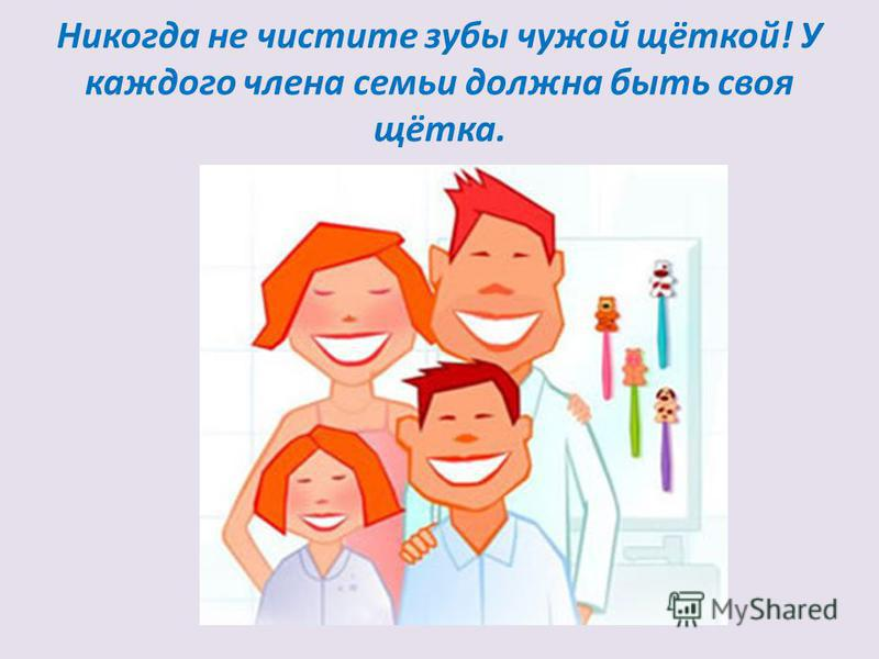 Никогда не чистите зубы чужой щёткой! У каждого члена семьи должна быть своя щётка.