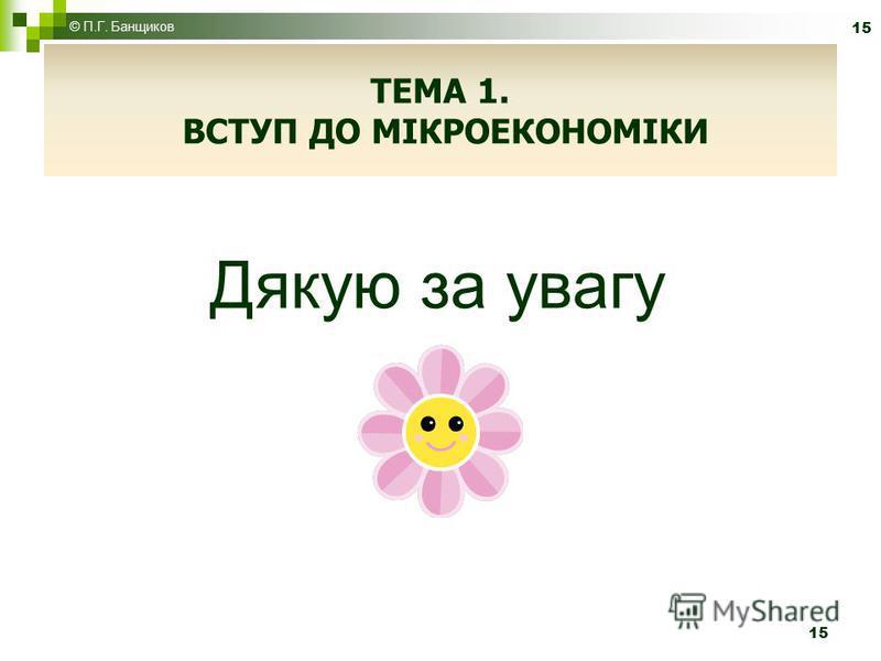 Дякую за увагу 15 © П.Г. Банщиков 15 ТЕМА 1. ВСТУП ДО МІКРОЕКОНОМІКИ