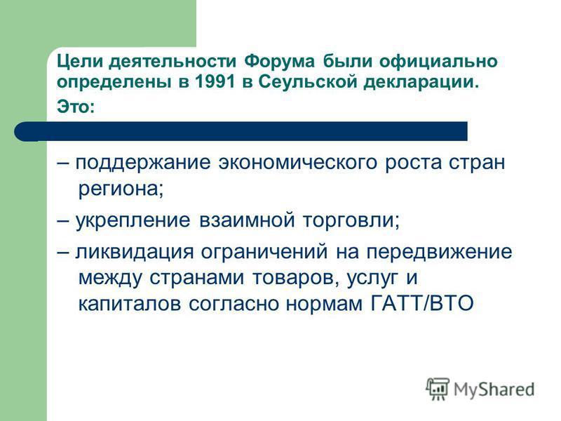 Цели деятельности Форума были официально определены в 1991 в Сеульской декларации. Это: – поддержание экономического роста стран региона; – укрепление взаимной торговли; – ликвидация ограничений на передвижение между странами товаров, услуг и капитал