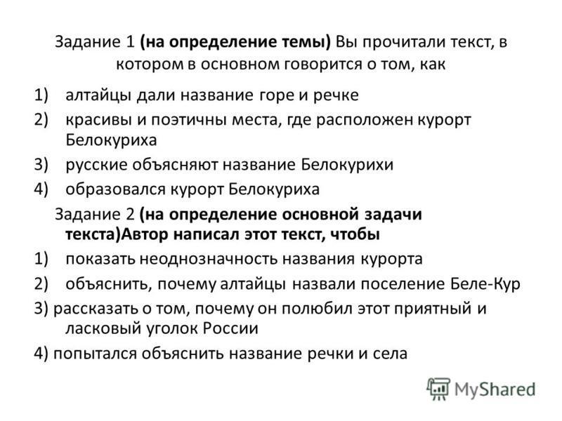 Задание 1 (на определение темы) Вы прочитали текст, в котором в основном говорится о том, как 1)алтайцы дали название горе и речке 2)красивы и поэтичны места, где расположен курорт Белокуриха 3) русские объясняют название Белокурихи 4)образовался кур