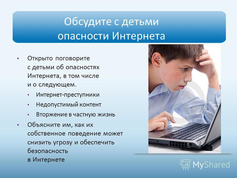 Обсудите с детьми опасности Интернета Открыто поговорите с детьми об опасностях Интернета, в том числе и о следующем. Интернет-преступники Недопустимый контент Вторжение в частную жизнь Объясните им, как их собственное поведение может снизить угрозу