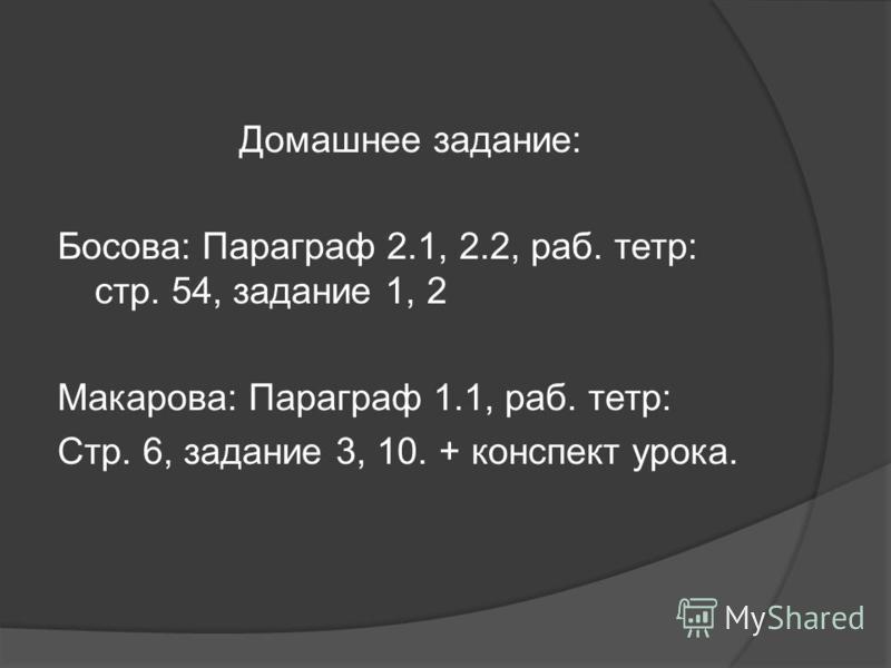 Домашнее задание: Босова: Параграф 2.1, 2.2, раб. тетр: стр. 54, задание 1, 2 Макарова: Параграф 1.1, раб. тетр: Стр. 6, задание 3, 10. + конспект урока.