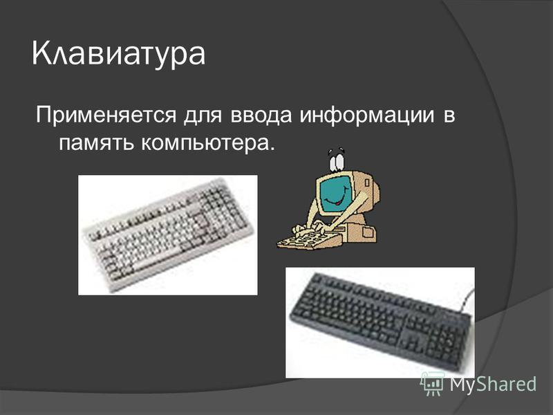 Клавиатура Применяется для ввода информации в память компьютера.