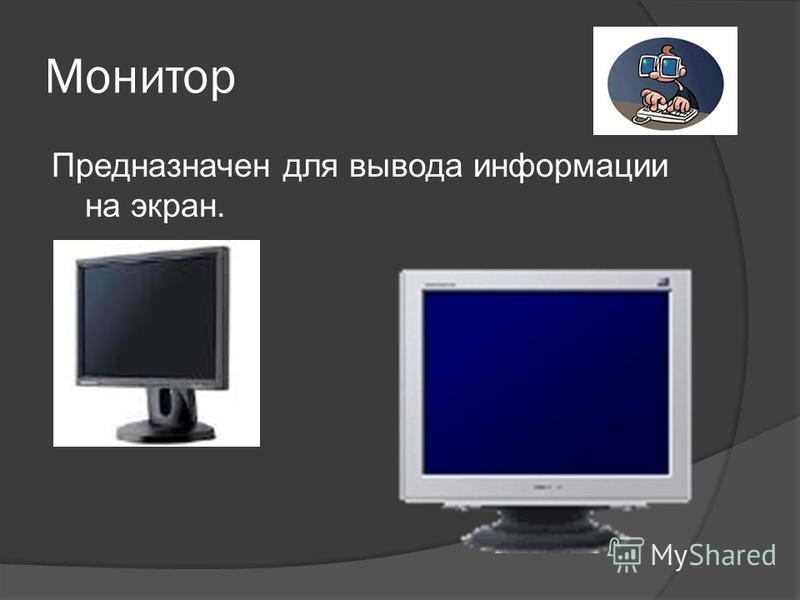 Монитор Предназначен для вывода информации на экран.