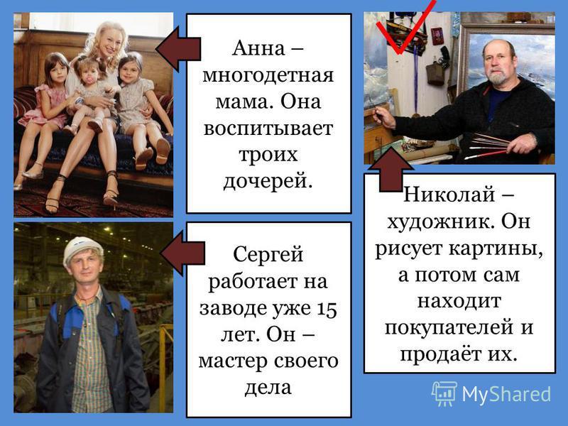 Анна – многодетная мама. Она воспитывает троих дочерей. Сергей работает на заводе уже 15 лет. Он – мастер своего дела Николай – художник. Он рисует картины, а потом сам находит покупателей и продаёт их.