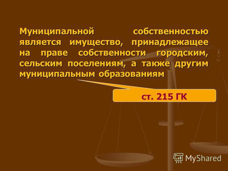 Муниципальной собственностью является имущество, принадлежащее на праве собственности городским, сельским поселениям, а также другим муниципальным образованиям ст. 215 ГК