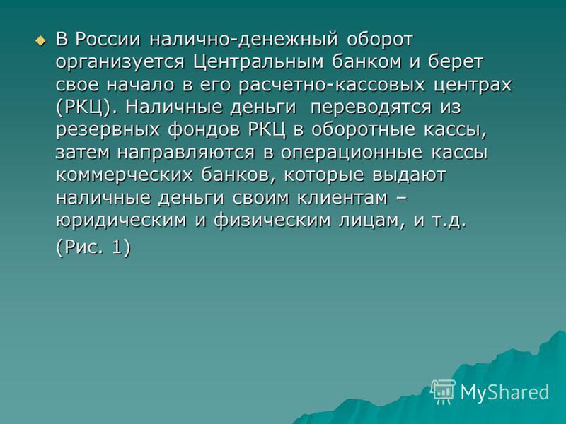 В России налично-денежный оборот организуется Центральным банком и берет свое начало в его расчетно-кассовых центрах (РКЦ). Наличные деньги переводятся из резервных фондов РКЦ в оборотные кассы, затем направляются в операционные кассы коммерческих ба