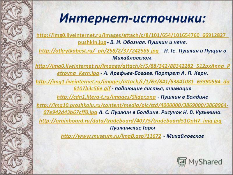 Интернет-источники: http://img0.liveinternet.ru/images/attach/c/8/101/654/101654760_66912827_ pushkin.jpghttp://img0.liveinternet.ru/images/attach/c/8/101/654/101654760_66912827_ pushkin.jpg - В. И. Обозная. Пушкин и няня. http://otkrytkabest.ru/_ph/