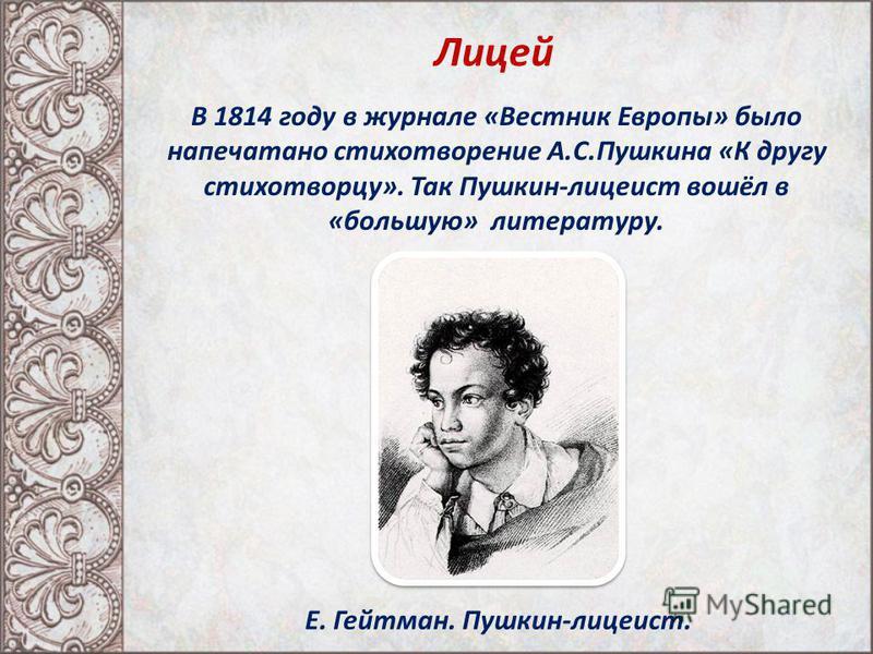 Лицей В 1814 году в журнале «Вестник Европы» было напечатано стихотворение А.С.Пушкина «К другу стихотворцу». Так Пушкин-лицеист вошёл в «большую» литературу. Е. Гейтман. Пушкин-лицеист.