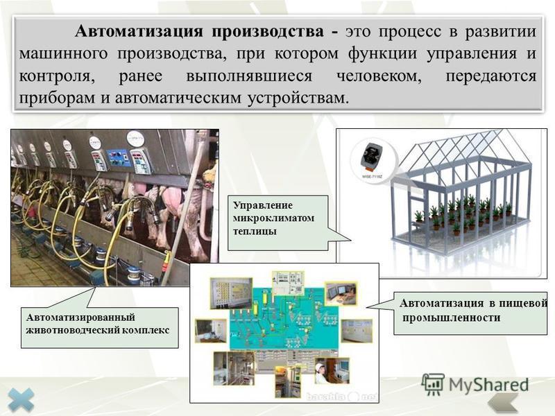 Автоматизация производства - это процесс в развитии машинного производства, при котором функции управления и контроля, ранее выполнявшиеся человеком, передаются приборам и автоматическим устройствам. Автоматизация в пищевой промышленности Управление