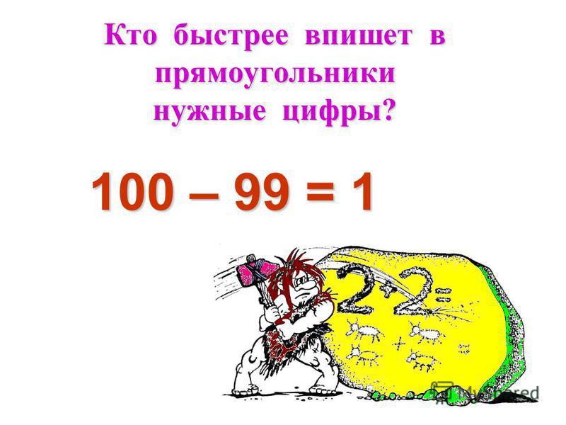 Кто быстрее впишет в прямоугольники нужные цифры? 1 100 – 99 = 1