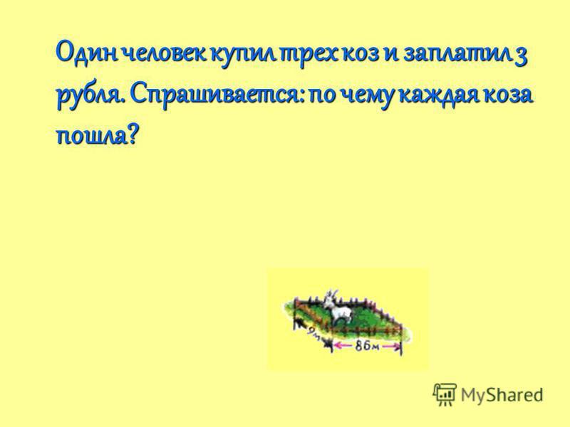 Один человек купил трех коз и заплатил 3 рубля. Спрашивается: по чему каждая коза пошла?