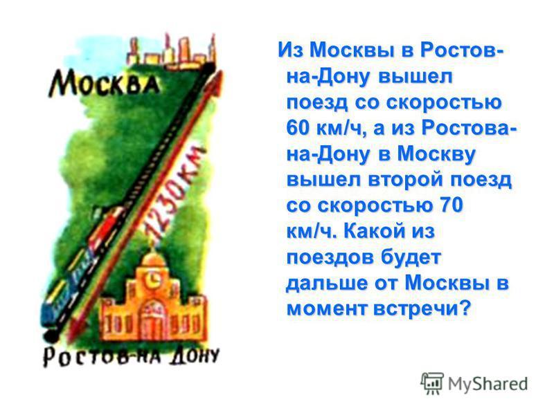 Из Москвы в Ростов- на-Дону вышел поезд со скоростью 60 км/ч, а из Ростова- на-Дону в Москву вышел второй поезд со скоростью 70 км/ч. Какой из поездов будет дальше от Москвы в момент встречи?