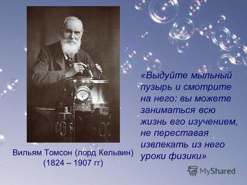 Вильям Томсон (лорд Кельвин) (1824 – 1907 гг) «Выдуйте мыльный пузырь и смотрите на него: вы можете заниматься всю жизнь его изучением, не переставая извлекать из него уроки физики»