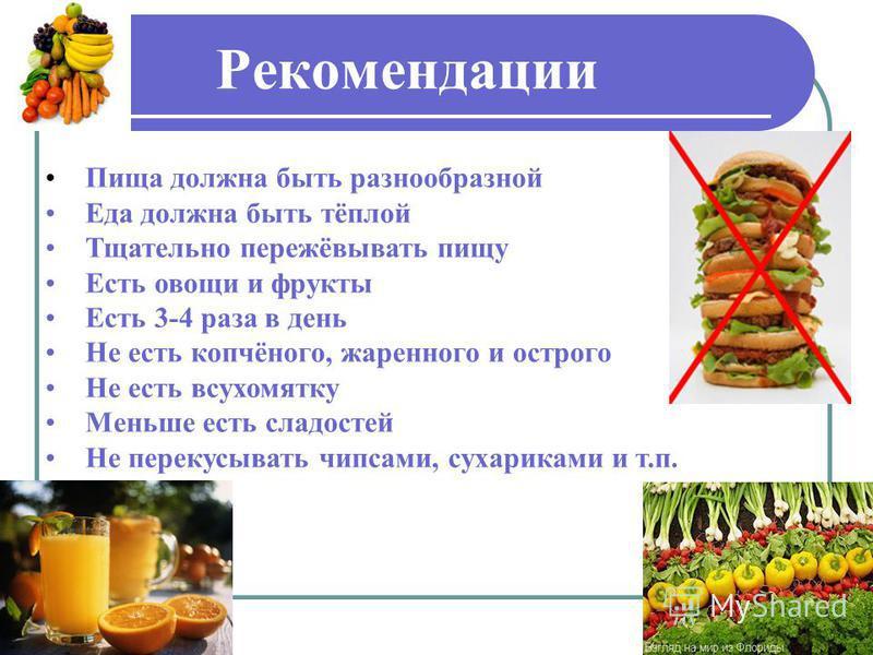 Рекомендации Пища должна быть разнообразной Еда должна быть тёплой Тщательно пережёвывать пищу Есть овощи и фрукты Есть 3-4 раза в день Не есть копчёного, жаренного и острого Не есть всухомятку Меньше есть сладостей Не перекусывать чипсами, сухарикам