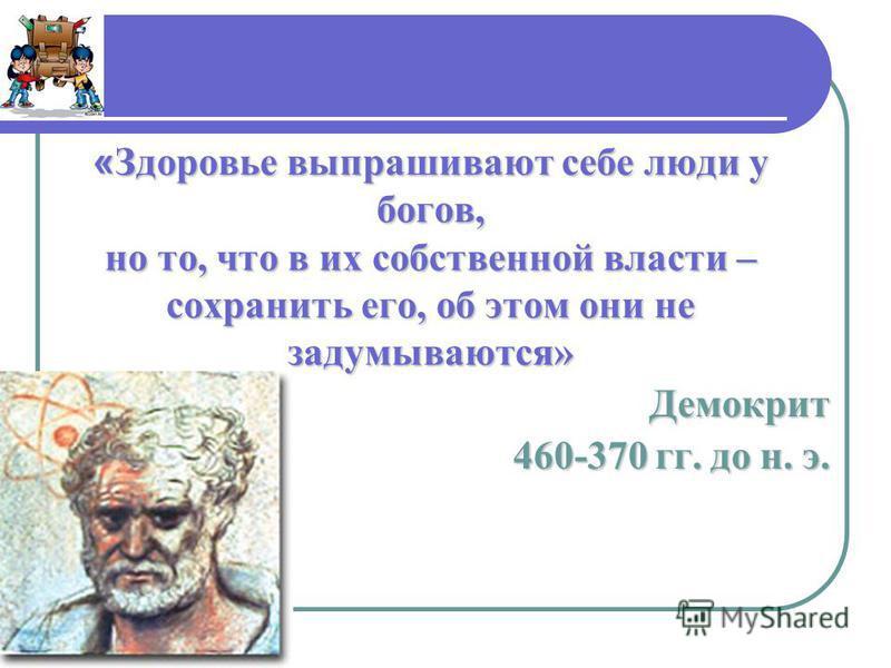 « Здоровье выпрашивают себе люди у богов, но то, что в их собственной власти – сохранить его, об этом они не задумываются» Демокрит 460-370 гг. до н. э.