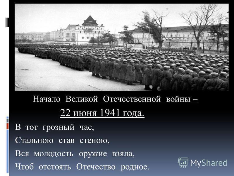 Начало Великой Отечественной войны – 22 июня 1941 года. В тот грозный час, Стальною став стеною, Вся молодость оружие взяла, Чтоб отстоять Отечество родное.