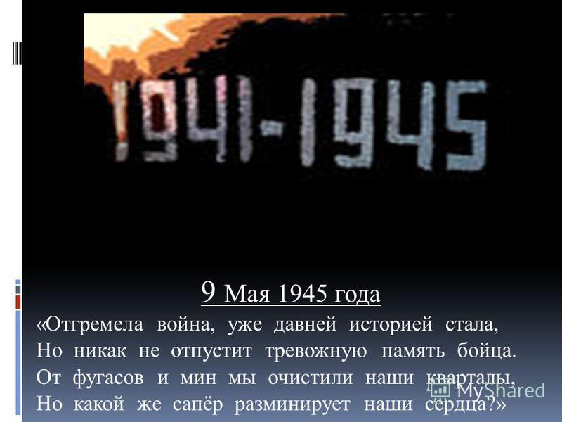 9 Мая 1945 года «Отгремела война, уже давней историей стала, Но никак не отпустит тревожную память бойца. От фугасов и мин мы очистили наши кварталы, Но какой же сапёр разминирует наши сердца?»