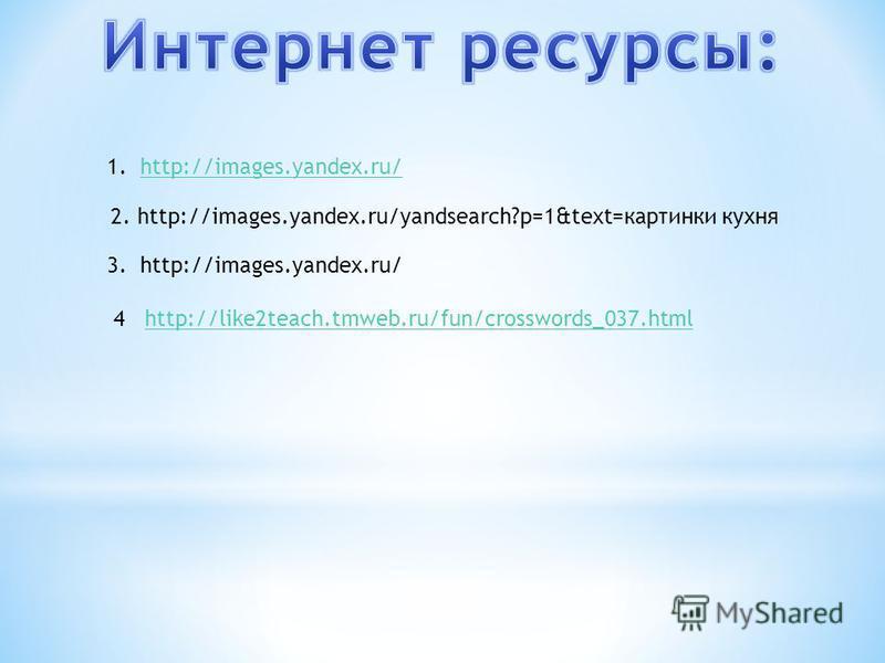 1.http://images.yandex.ru/http://images.yandex.ru/ 2. http://images.yandex.ru/yandsearch?p=1&text=картинки кухня 3. http://images.yandex.ru/ 4 http://like2teach.tmweb.ru/fun/crosswords_037.htmlhttp://like2teach.tmweb.ru/fun/crosswords_037.html