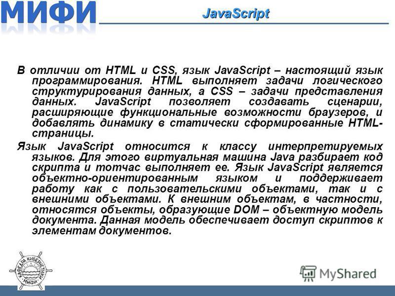 JavaScript В отличии от HTML и CSS, язык JavaScript – настоящий язык программирования. HTML выполняет задачи логического структурирования данных, а CSS – задачи представления данных. JavaScript позволяет создавать сценарии, расширяющие функциональные