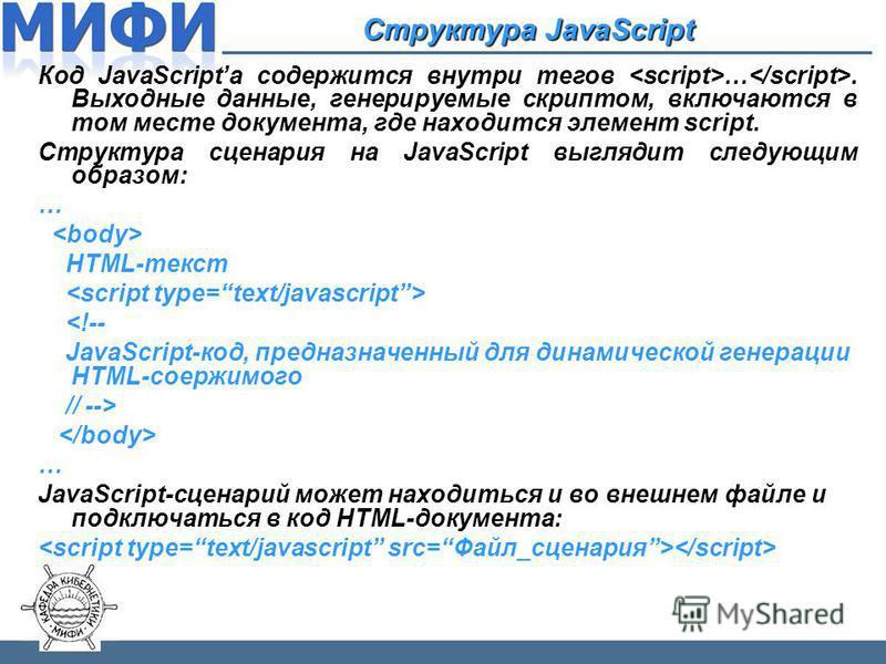 Структура JavaScript Код JavaScriptа содержится внутри тегов …. Выходные данные, генерируемые скриптом, включаются в том месте документа, где находится элемент script. Структура сценария на JavaScript выглядит следующим образом: … HTML-текст <!-- Jav