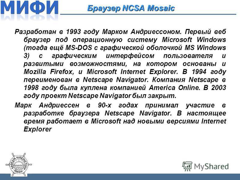Браузер NCSA Mosaic Браузер NCSA Mosaic Разработан в 1993 году Марком Андриессоном. Первый веб браузер под операционную систему Microsoft Windows (тогда ещё MS-DOS с графической оболочкой MS Windows 3) с графическим интерфейсом пользователя и развиты