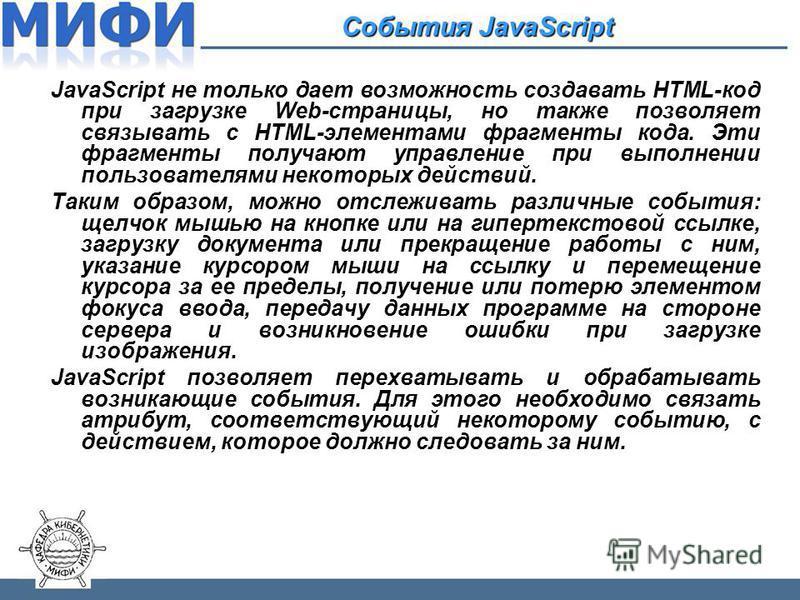 События JavaScript JavaScript не только дает возможность создавать HTML-код при загрузке Web-страницы, но также позволяет связывать с HTML-элементами фрагменты кода. Эти фрагменты получают управление при выполнении пользователями некоторых действий.