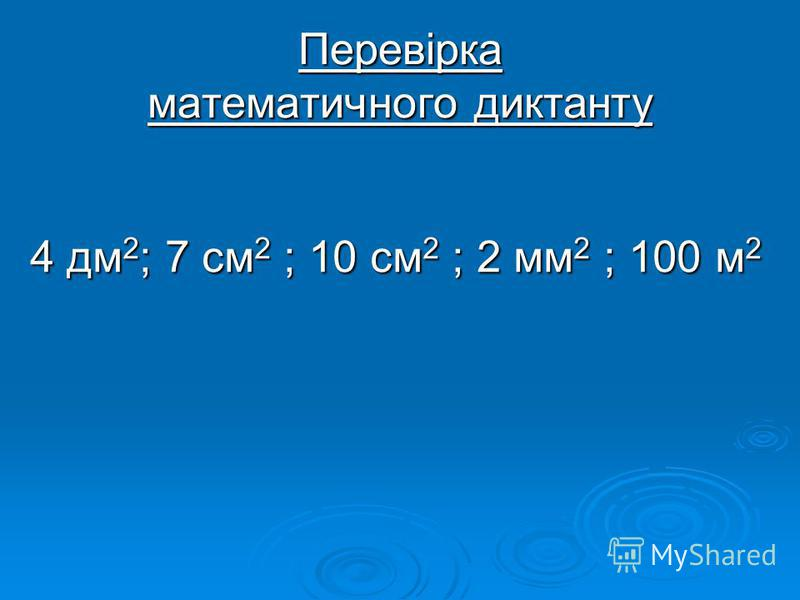 Перевірка математичного диктанту 4 дм 2 ; 7 см 2 ; 10 см 2 ; 2 мм 2 ; 100 м 2