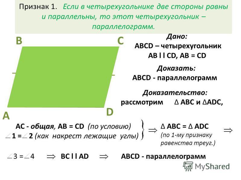 Доказать: АВСD - параллелограмм Признак 1. Если в четырехугольнике две стороны равны и параллельны, то этот четырехугольник – параллелограмм. СВ D A 2 1 4 3 Дано: АВСD – четырехугольник AB l l CD, AB = CD Доказательство: рассмотрим АВС и ADC, 1 = 2 (