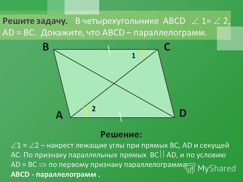 Решите задачу. В четырехугольнике ABCD 1= 2, АD = ВС. Докажите, что ABCD – параллелограмм. A BC D 1 2 Решение: 1 = 2 – накрест лежащие углы при прямых ВС, АD и секущей АС. По признаку параллельных прямых ВС АD, и по условию АD = ВС по первому признак