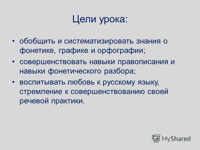 Цели урока: обобщить и систематизировать знания о фонетике, графике и орфографии; совершенствовать навыки правописания и навыки фонетического разбора; воспитывать любовь к русскому языку, стремление к совершенствованию своей речевой практики.